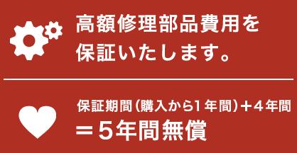高額修理部品費用を保証いたします。保証期間(購入から1年間)+4年間=5年間無償